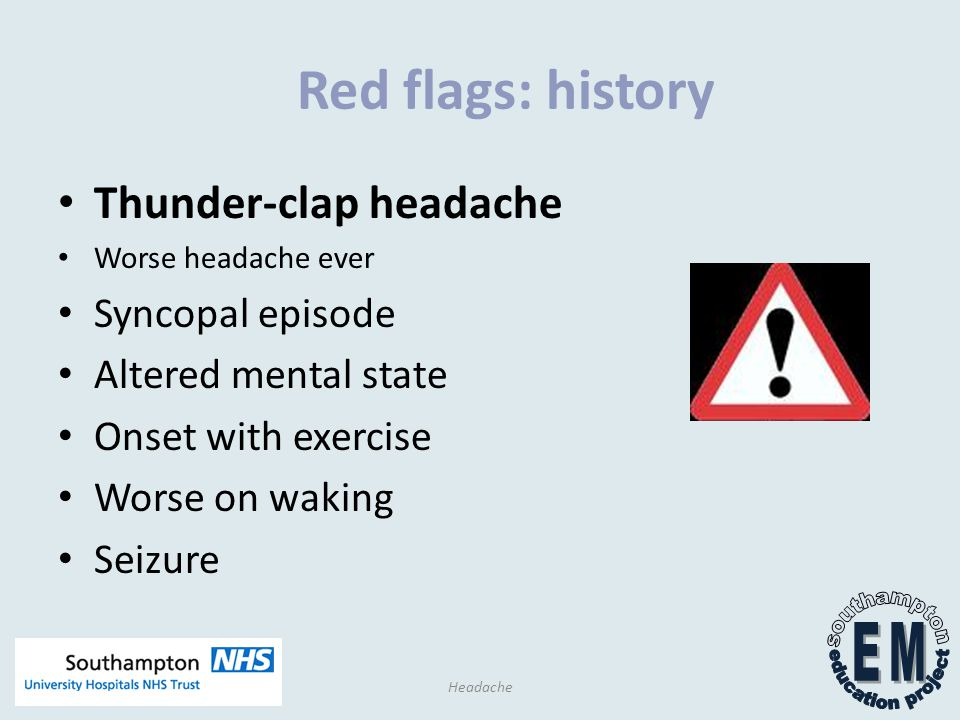 Red flags: history Thunder-clap headache Worse headache ever Syncopal episode Altered mental state Onset with exercise Worse on waking Seizure Headache