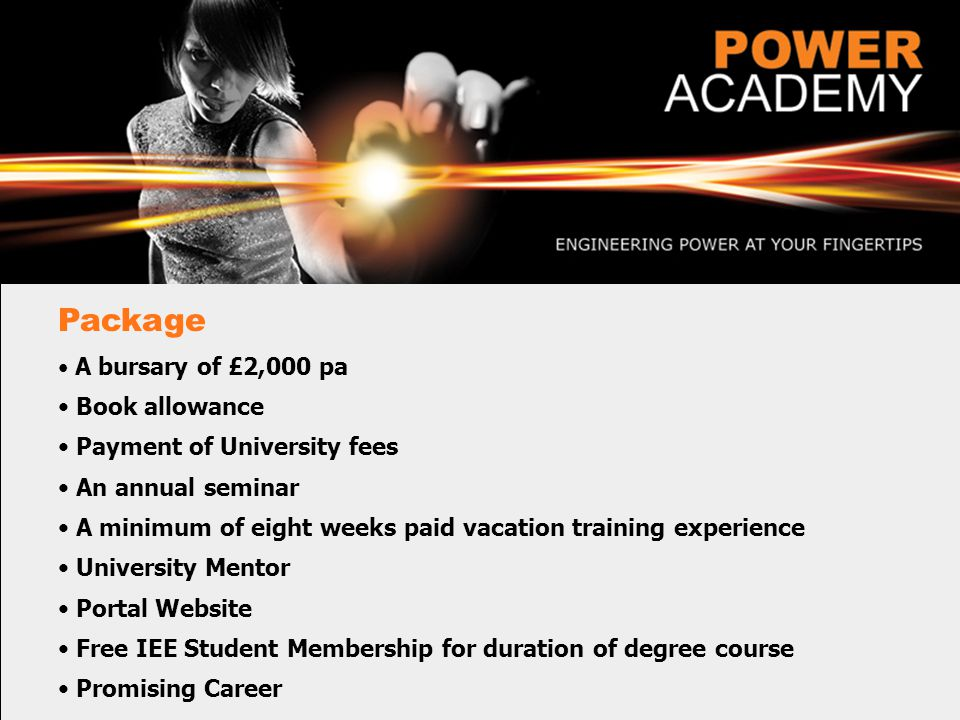 Package A bursary of £2,000 pa Book allowance Payment of University fees An annual seminar A minimum of eight weeks paid vacation training experience University Mentor Portal Website Free IEE Student Membership for duration of degree course Promising Career