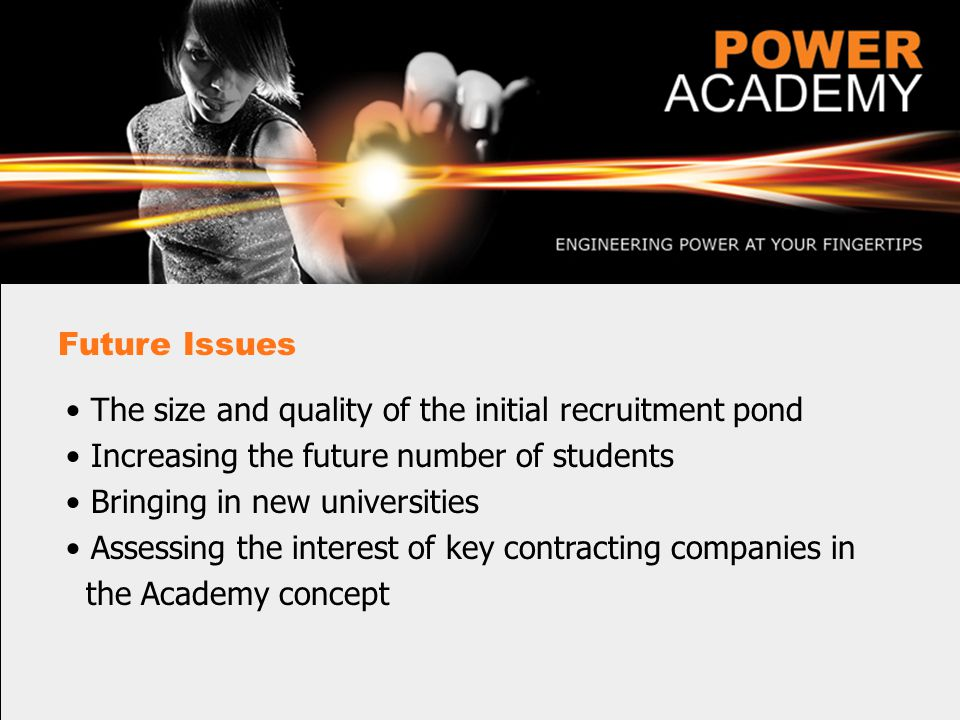 Future Issues The size and quality of the initial recruitment pond Increasing the future number of students Bringing in new universities Assessing the interest of key contracting companies in the Academy concept