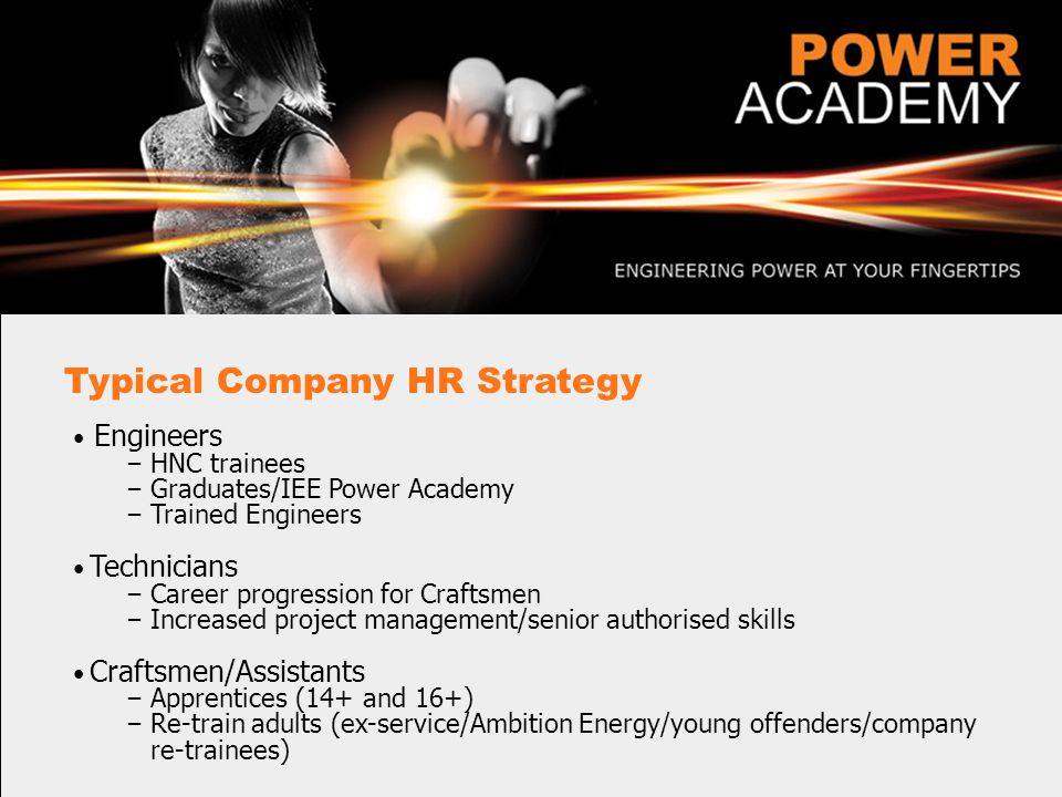 Typical Company HR Strategy Engineers – HNC trainees – Graduates/IEE Power Academy – Trained Engineers Technicians – Career progression for Craftsmen – Increased project management/senior authorised skills Craftsmen/Assistants – Apprentices (14+ and 16+) – Re-train adults (ex-service/Ambition Energy/young offenders/company re-trainees)