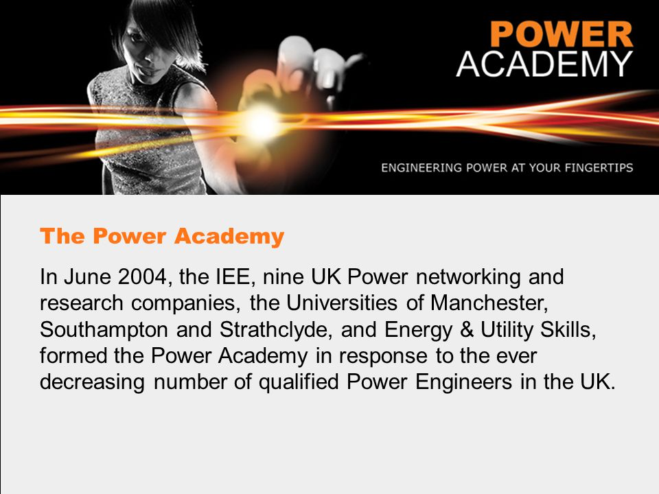 The Power Academy In June 2004, the IEE, nine UK Power networking and research companies, the Universities of Manchester, Southampton and Strathclyde, and Energy & Utility Skills, formed the Power Academy in response to the ever decreasing number of qualified Power Engineers in the UK.