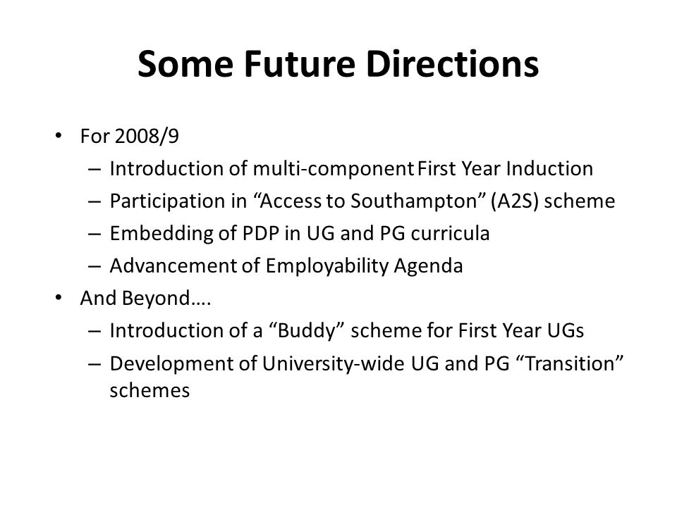 Some Future Directions For 2008/9 – Introduction of multi-component First Year Induction – Participation in Access to Southampton (A2S) scheme – Embedding of PDP in UG and PG curricula – Advancement of Employability Agenda And Beyond….