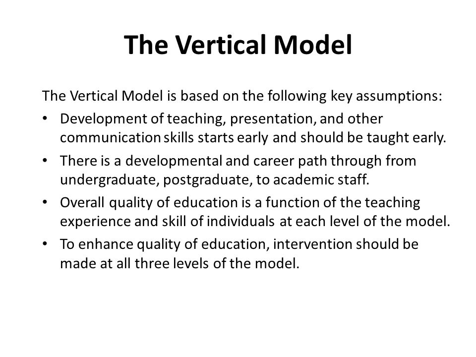The Vertical Model The Vertical Model is based on the following key assumptions: Development of teaching, presentation, and other communication skills starts early and should be taught early.