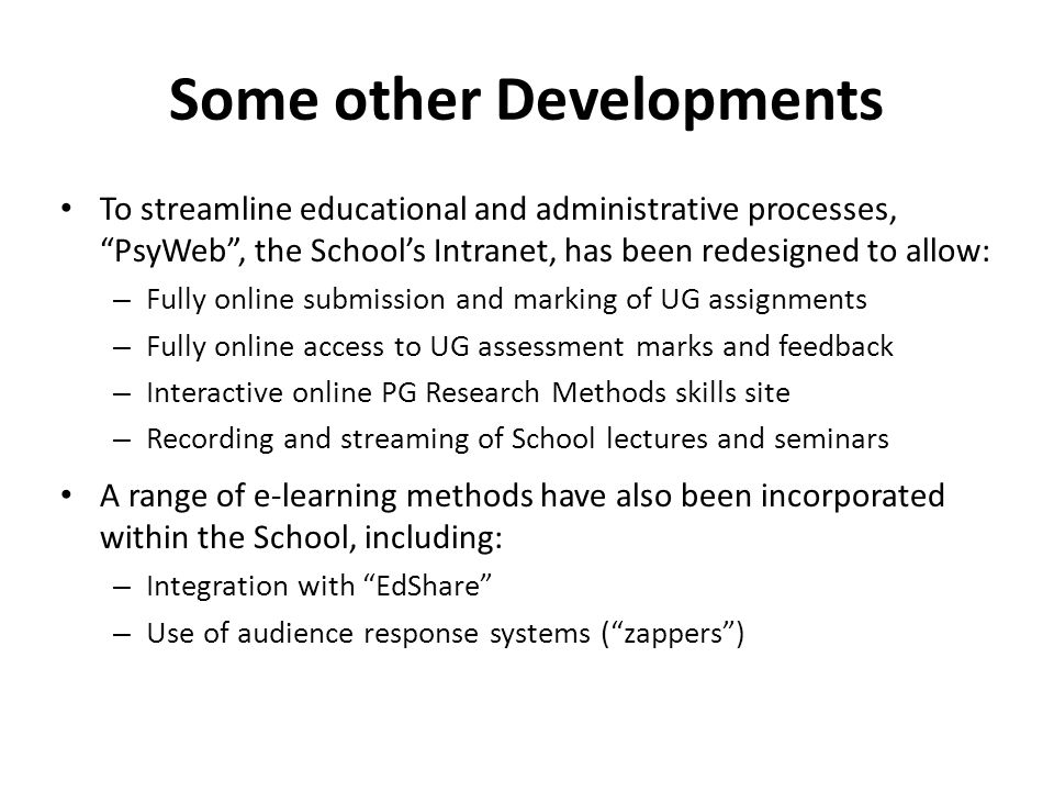 Some other Developments To streamline educational and administrative processes, PsyWeb , the School's Intranet, has been redesigned to allow: – Fully online submission and marking of UG assignments – Fully online access to UG assessment marks and feedback – Interactive online PG Research Methods skills site – Recording and streaming of School lectures and seminars A range of e-learning methods have also been incorporated within the School, including: – Integration with EdShare – Use of audience response systems ( zappers )