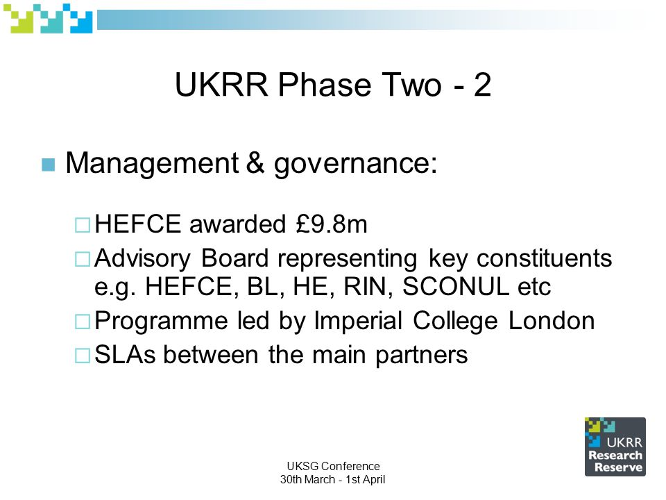 UKSG Conference 30th March - 1st April UKRR Phase Two - 2 Management & governance:  HEFCE awarded £9.8m  Advisory Board representing key constituents e.g.