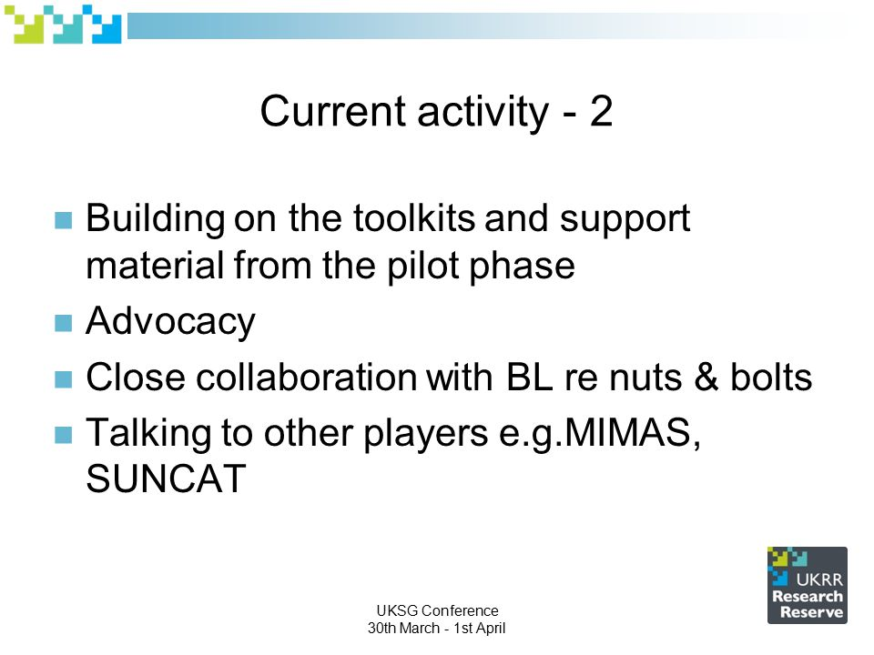 UKSG Conference 30th March - 1st April Current activity - 2 Building on the toolkits and support material from the pilot phase Advocacy Close collaboration with BL re nuts & bolts Talking to other players e.g.MIMAS, SUNCAT