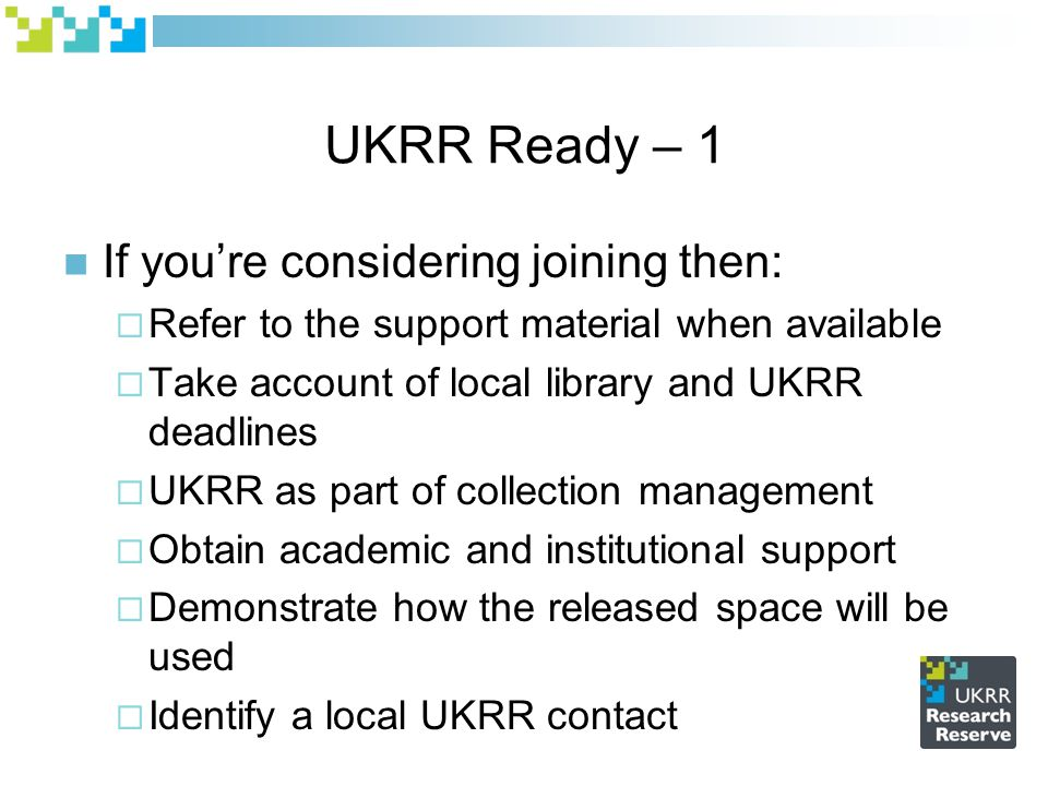 UKRR Ready – 1 If you're considering joining then:  Refer to the support material when available  Take account of local library and UKRR deadlines  UKRR as part of collection management  Obtain academic and institutional support  Demonstrate how the released space will be used  Identify a local UKRR contact