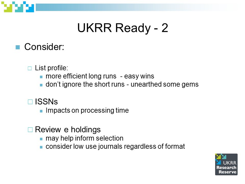 UKRR Ready - 2 Consider:  List profile: more efficient long runs - easy wins don't ignore the short runs - unearthed some gems  ISSNs Impacts on processing time  Review e holdings may help inform selection consider low use journals regardless of format
