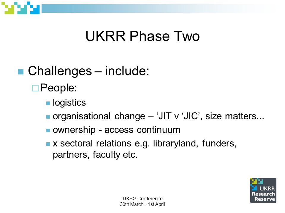 UKSG Conference 30th March - 1st April UKRR Phase Two Challenges – include:  People: logistics organisational change – 'JIT v 'JIC', size matters...