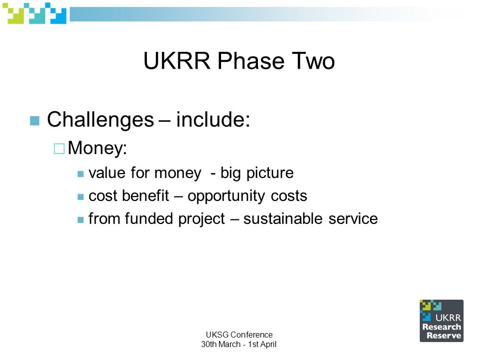UKSG Conference 30th March - 1st April UKRR Phase Two Challenges – include:  Money: value for money - big picture cost benefit – opportunity costs from funded project – sustainable service