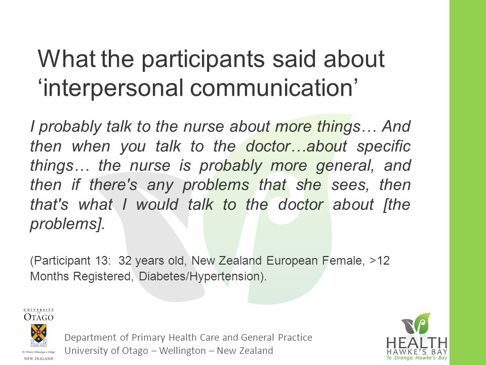 Department of Primary Health Care and General Practice University of Otago – Wellington – New Zealand What the participants said about 'interpersonal communication' I probably talk to the nurse about more things… And then when you talk to the doctor…about specific things… the nurse is probably more general, and then if there s any problems that she sees, then that s what I would talk to the doctor about [the problems].