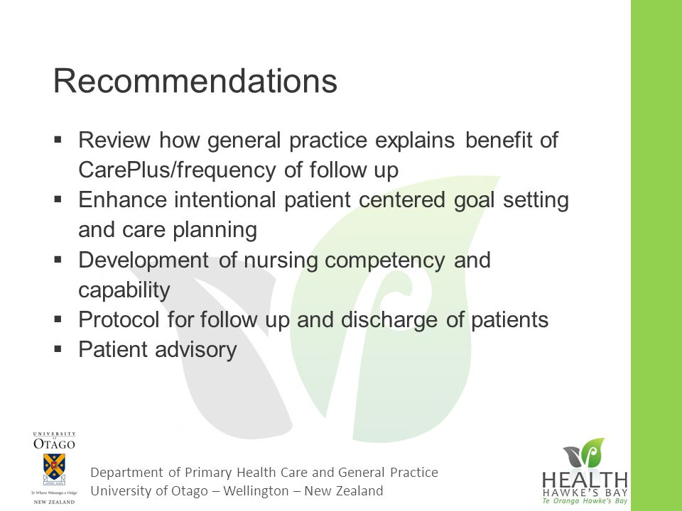 Department of Primary Health Care and General Practice University of Otago – Wellington – New Zealand Recommendations  Review how general practice explains benefit of CarePlus/frequency of follow up  Enhance intentional patient centered goal setting and care planning  Development of nursing competency and capability  Protocol for follow up and discharge of patients  Patient advisory