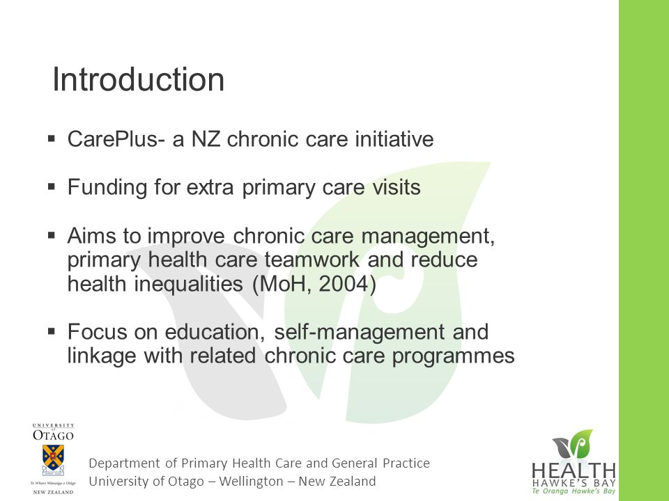 Department of Primary Health Care and General Practice University of Otago – Wellington – New Zealand Introduction  CarePlus- a NZ chronic care initiative  Funding for extra primary care visits  Aims to improve chronic care management, primary health care teamwork and reduce health inequalities (MoH, 2004)  Focus on education, self-management and linkage with related chronic care programmes