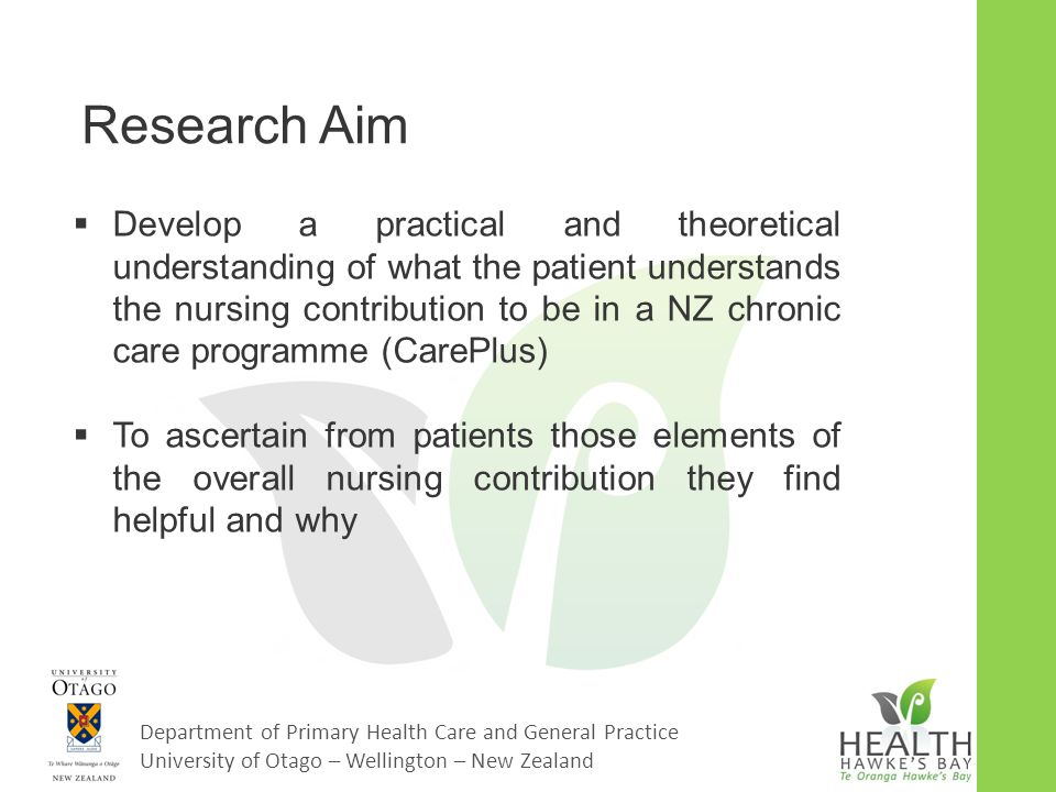Department of Primary Health Care and General Practice University of Otago – Wellington – New Zealand Background: the literature  Limited literature on patient perception of nursing contribution particularly in primary care  Gaps in literature around how patients perceive the role of nurses in long-term conditions programmes  Most of the literature on patient perception: -Older -Secondary care based -Physician based -Nurse specialist/Case management
