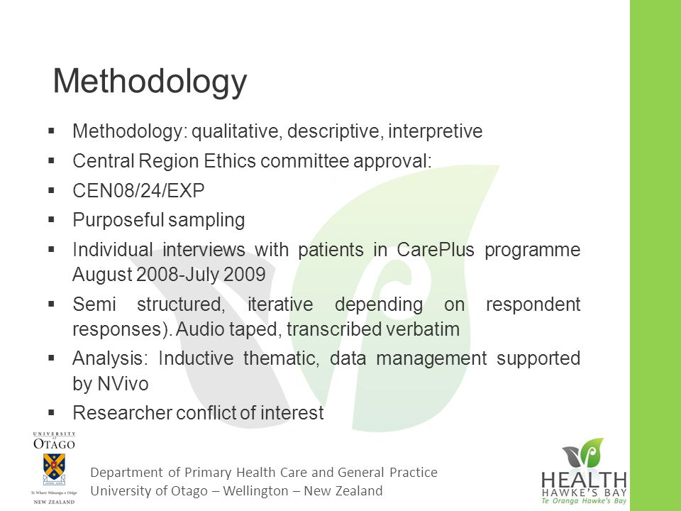 Department of Primary Health Care and General Practice University of Otago – Wellington – New Zealand Methodology  Methodology: qualitative, descriptive, interpretive  Central Region Ethics committee approval:  CEN08/24/EXP  Purposeful sampling  Individual interviews with patients in CarePlus programme August 2008-July 2009  Semi structured, iterative depending on respondent responses).