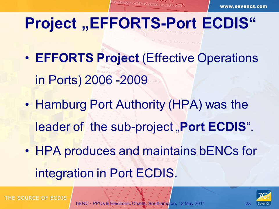 "bENC - PPUs & Electronic Charts, Southampton, 12 May 2011 28 EFFORTS Project (Effective Operations in Ports) 2006 -2009 Hamburg Port Authority (HPA) was the leader of the sub-project ""Port ECDIS ."