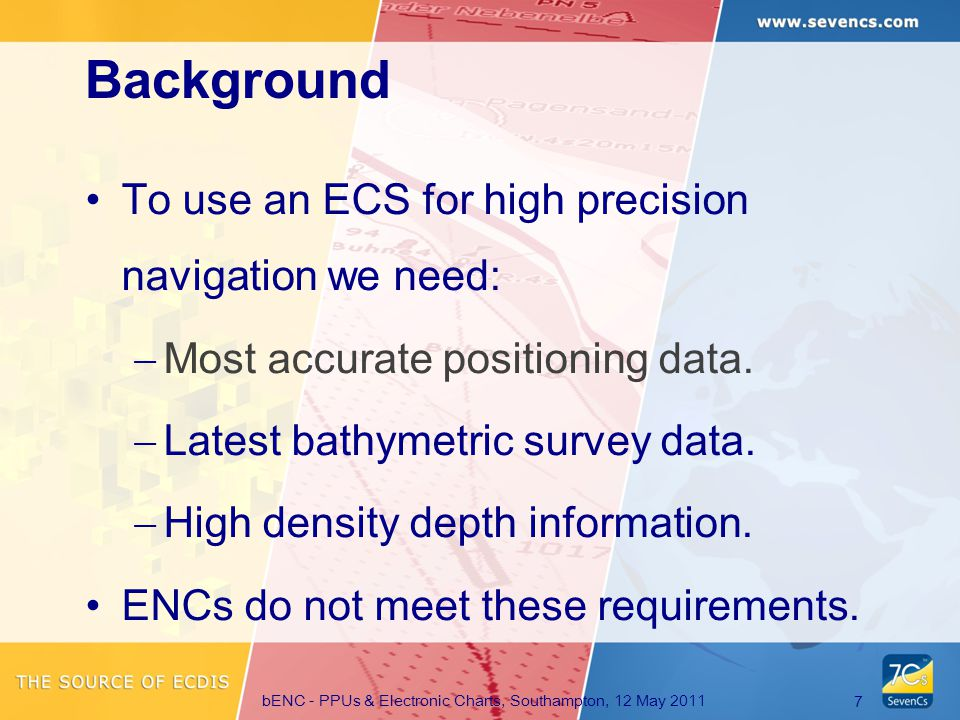 bENC - PPUs & Electronic Charts, Southampton, 12 May 2011 7 To use an ECS for high precision navigation we need:  Most accurate positioning data.