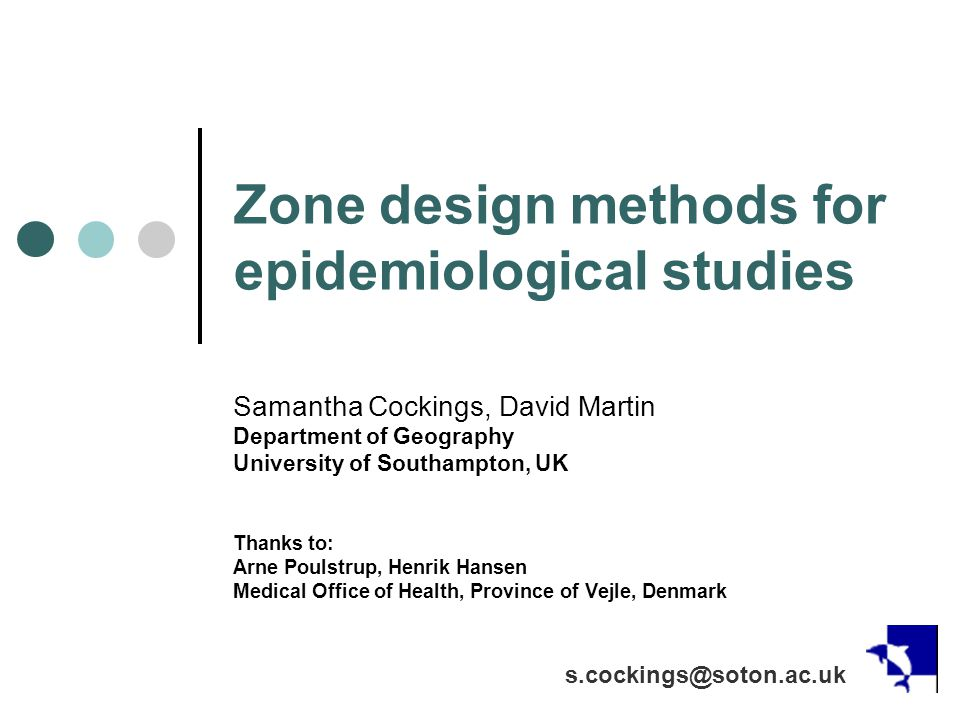 Zone design methods for epidemiological studies Samantha Cockings, David Martin Department of Geography University of Southampton, UK Thanks to: Arne Poulstrup, Henrik Hansen Medical Office of Health, Province of Vejle, Denmark s.cockings@soton.ac.uk