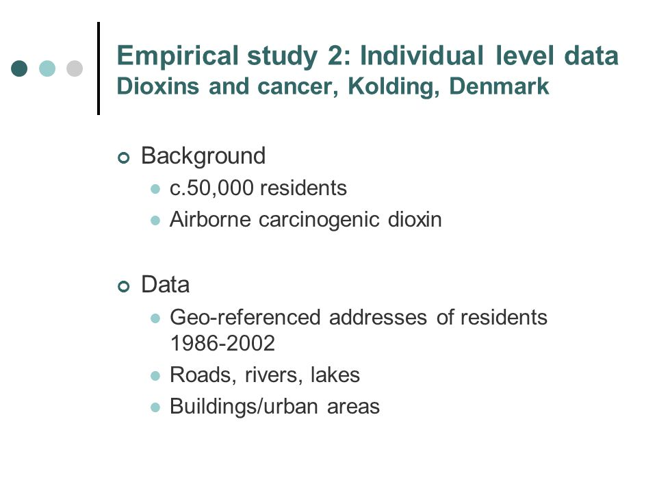 Empirical study 2: Individual level data Dioxins and cancer, Kolding, Denmark Background c.50,000 residents Airborne carcinogenic dioxin Data Geo-referenced addresses of residents 1986-2002 Roads, rivers, lakes Buildings/urban areas