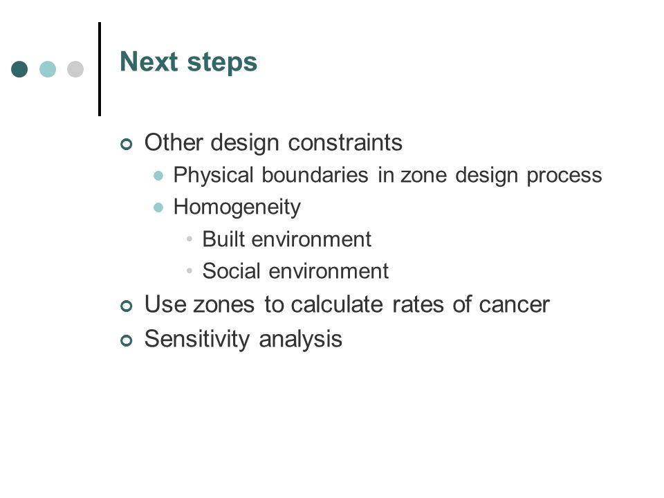 Next steps Other design constraints Physical boundaries in zone design process Homogeneity Built environment Social environment Use zones to calculate rates of cancer Sensitivity analysis
