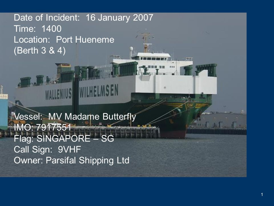 1 Date of Incident: 16 January 2007 Time: 1400 Location: Port Hueneme (Berth 3 & 4) Vessel: MV Madame Butterfly IMO: 7917551 Flag: SINGAPORE – SG Call