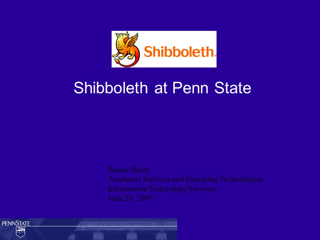 Shibboleth at Penn State Renee Shuey Academic Services and Emerging Technologies Information Technology Services June 29, 2005