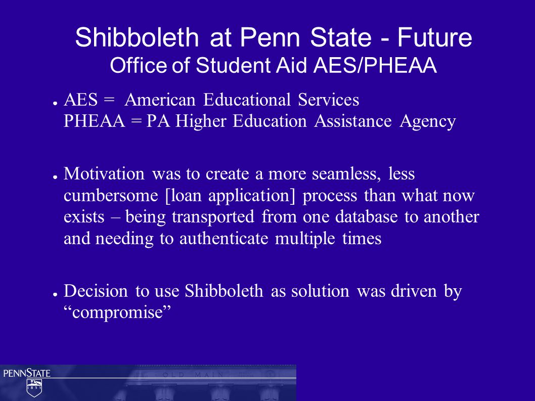 Shibboleth at Penn State - Future Office of Student Aid AES/PHEAA ● AES = American Educational Services PHEAA = PA Higher Education Assistance Agency ● Motivation was to create a more seamless, less cumbersome [loan application] process than what now exists – being transported from one database to another and needing to authenticate multiple times ● Decision to use Shibboleth as solution was driven by compromise