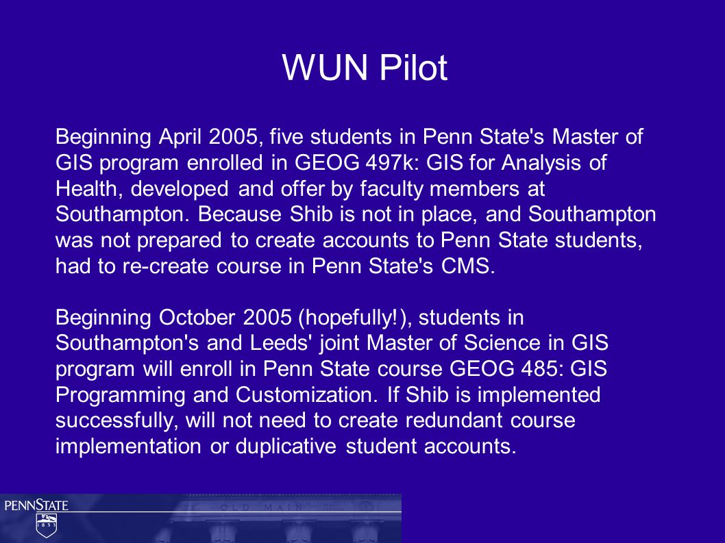 WUN Pilot Beginning April 2005, five students in Penn State s Master of GIS program enrolled in GEOG 497k: GIS for Analysis of Health, developed and offer by faculty members at Southampton.