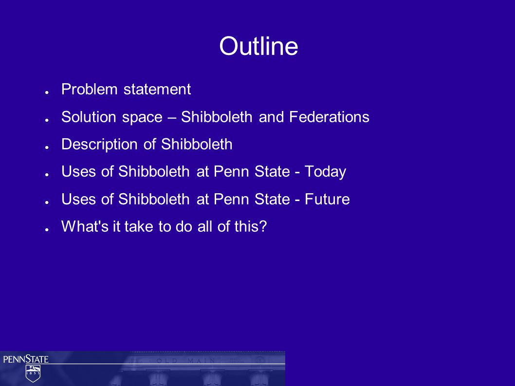 Outline ● Problem statement ● Solution space – Shibboleth and Federations ● Description of Shibboleth ● Uses of Shibboleth at Penn State - Today ● Uses of Shibboleth at Penn State - Future ● What s it take to do all of this
