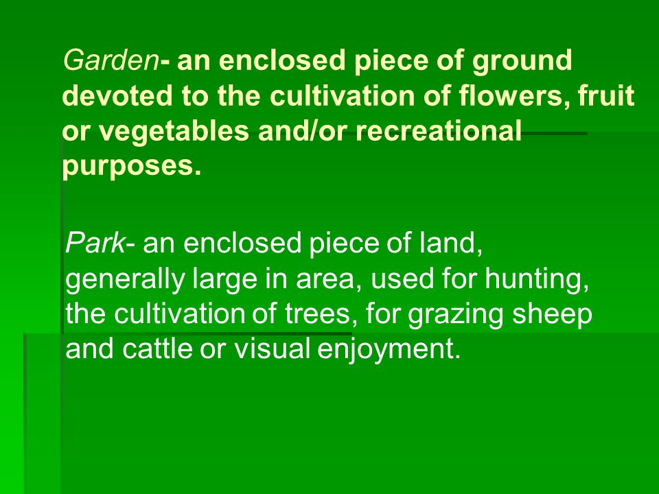 Garden- an enclosed piece of ground devoted to the cultivation of flowers, fruit or vegetables and/or recreational purposes.