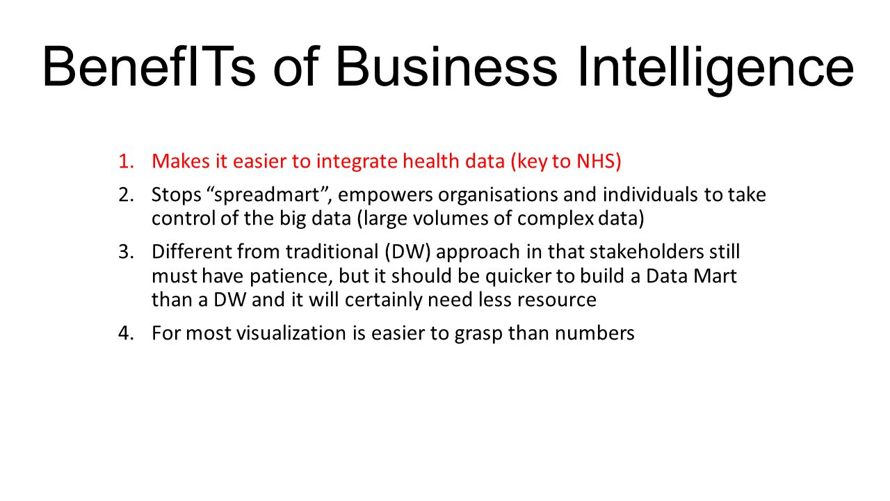 BenefITs of Business Intelligence 1.Makes it easier to integrate health data (key to NHS) 2.Stops spreadmart , empowers organisations and individuals to take control of the big data (large volumes of complex data) 3.Different from traditional (DW) approach in that stakeholders still must have patience, but it should be quicker to build a Data Mart than a DW and it will certainly need less resource 4.For most visualization is easier to grasp than numbers