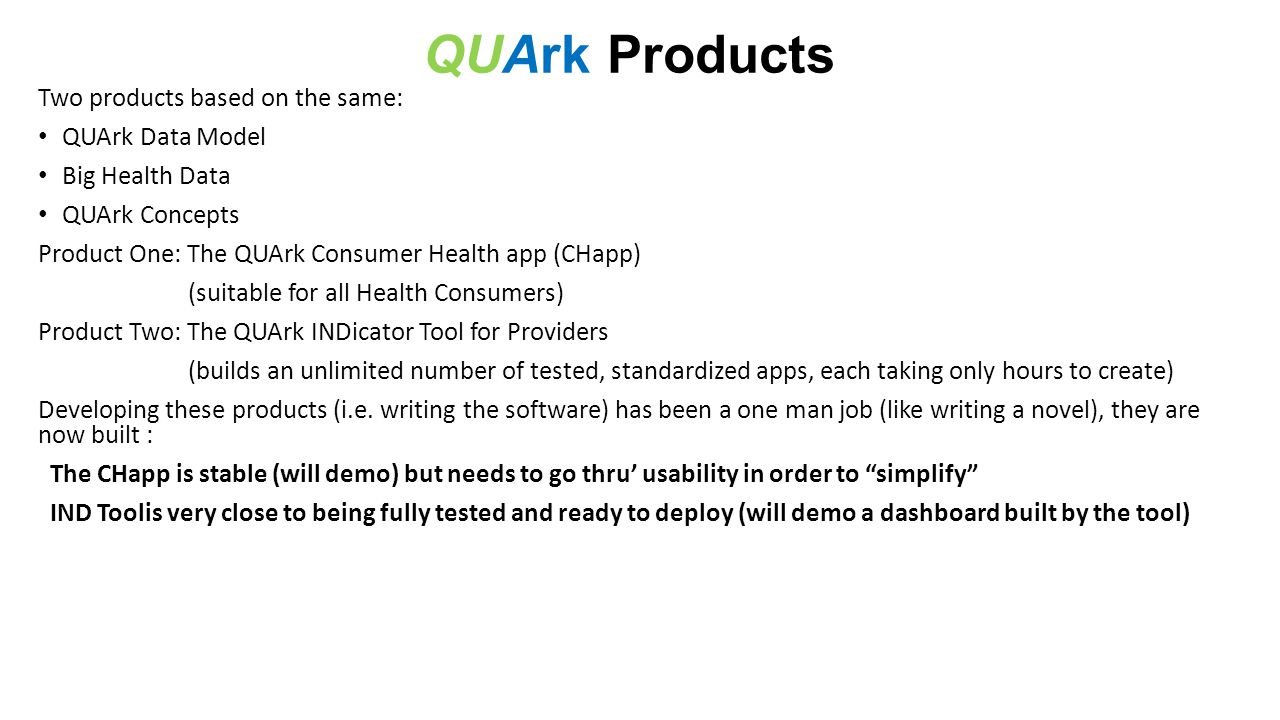 QUArk Products Two products based on the same: QUArk Data Model Big Health Data QUArk Concepts Product One: The QUArk Consumer Health app (CHapp) (suitable for all Health Consumers) Product Two: The QUArk INDicator Tool for Providers (builds an unlimited number of tested, standardized apps, each taking only hours to create) Developing these products (i.e.