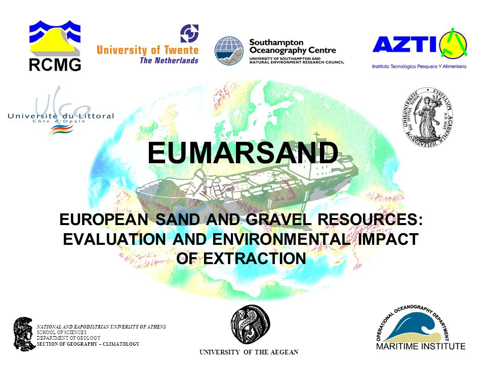 EUMARSAND EUROPEAN SAND AND GRAVEL RESOURCES: EVALUATION AND ENVIRONMENTAL IMPACT OF EXTRACTION NATIONAL AND KAPODISTRIAN UNIVERSITY OF ATHENS SCHOOL OF SCIENCES DEPARTMENT OF GEOLOGY SECTION OF GEOGRAPHY – CLIMATOLOGY UNIVERSITY OF THE AEGEAN
