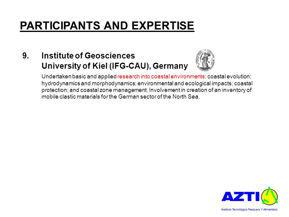 PARTICIPANTS AND EXPERTISE 9.Institute of Geosciences University of Kiel (IFG-CAU), Germany Undertaken basic and applied research into coastal environments: coastal evolution; hydrodynamics and morphodynamics; environmental and ecological impacts; coastal protection; and coastal zone management.
