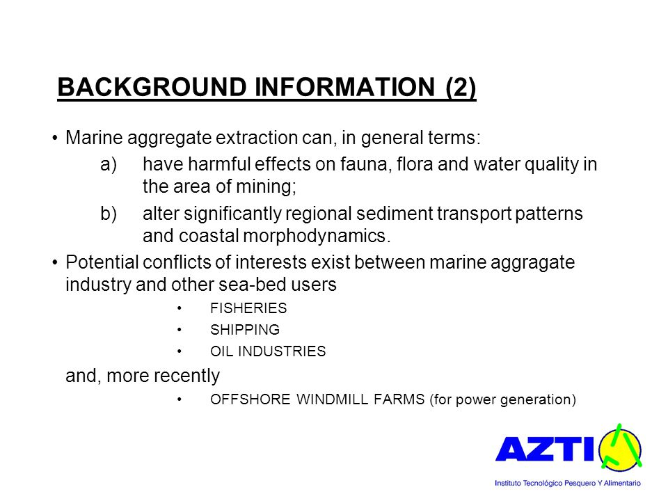 BACKGROUND INFORMATION (2) Marine aggregate extraction can, in general terms: a)have harmful effects on fauna, flora and water quality in the area of