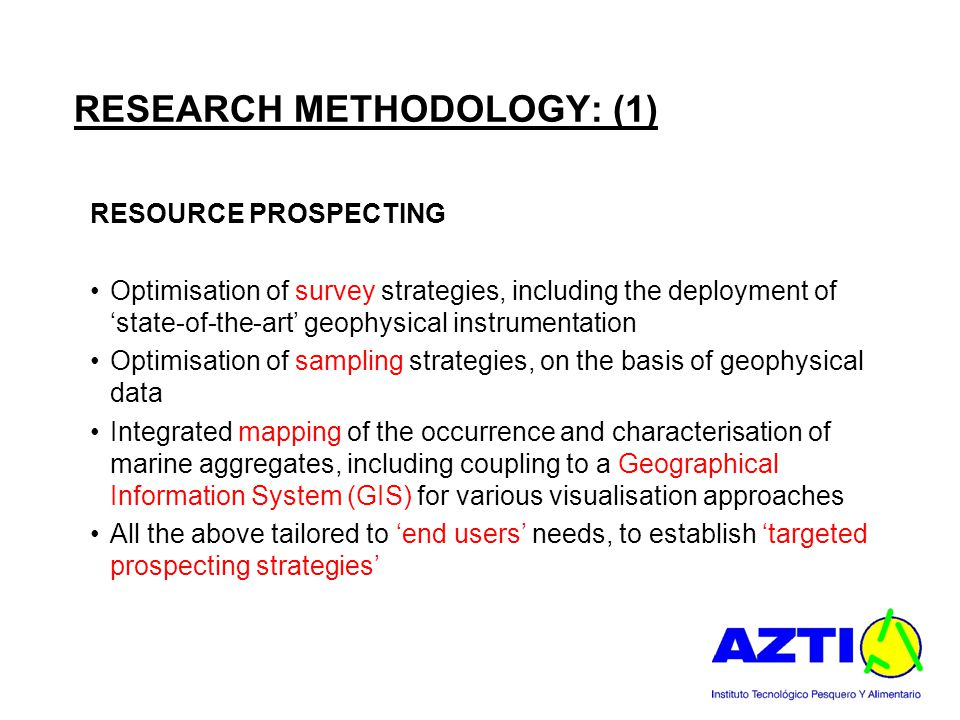 RESEARCH METHODOLOGY: (1) RESOURCE PROSPECTING Optimisation of survey strategies, including the deployment of 'state-of-the-art' geophysical instrumentation Optimisation of sampling strategies, on the basis of geophysical data Integrated mapping of the occurrence and characterisation of marine aggregates, including coupling to a Geographical Information System (GIS) for various visualisation approaches All the above tailored to 'end users' needs, to establish 'targeted prospecting strategies'