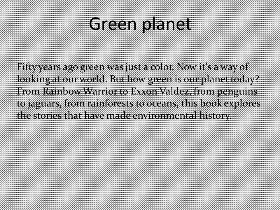 Green planet Fifty years ago green was just a color. Now it's a way of looking at our world. But how green is our planet today? From Rainbow Warrior t