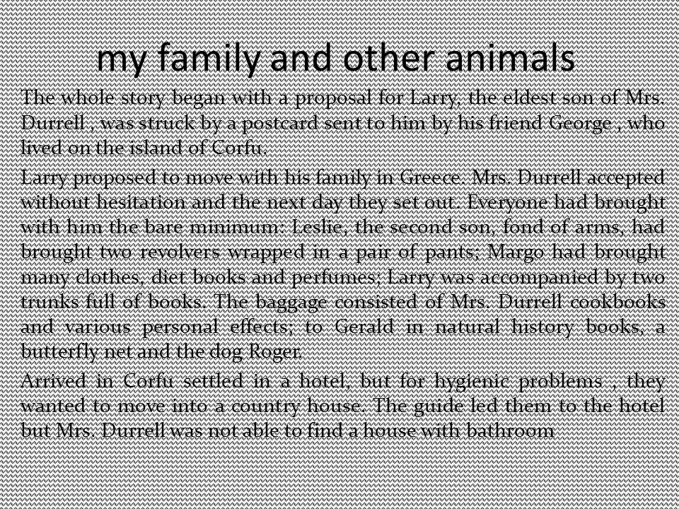 my family and other animals The whole story began with a proposal for Larry, the eldest son of Mrs. Durrell, was struck by a postcard sent to him by h