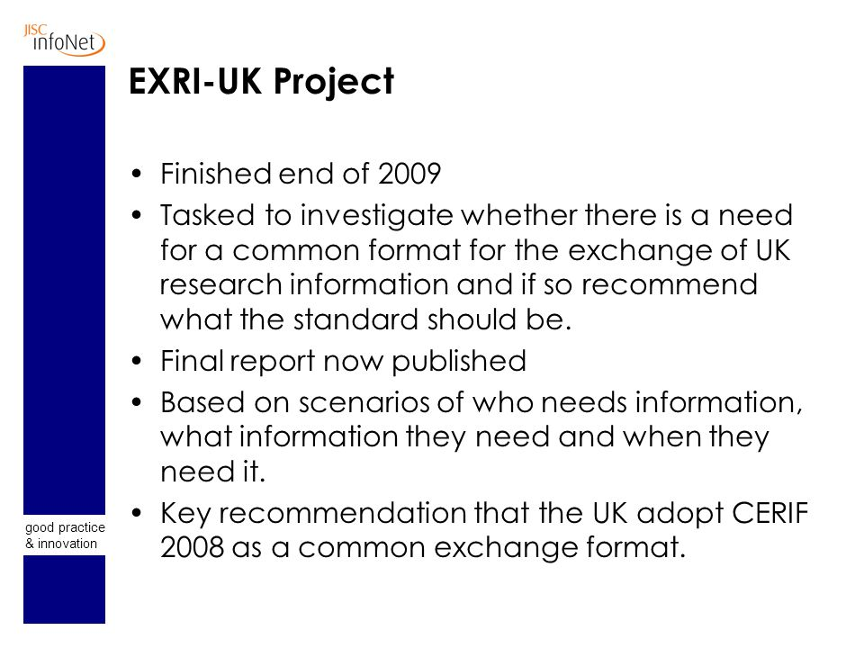 good practice & innovation EXRI-UK Project Finished end of 2009 Tasked to investigate whether there is a need for a common format for the exchange of UK research information and if so recommend what the standard should be.