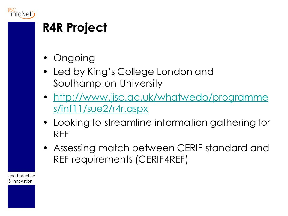 good practice & innovation R4R Project Ongoing Led by King's College London and Southampton University http://www.jisc.ac.uk/whatwedo/programme s/inf11/sue2/r4r.aspxhttp://www.jisc.ac.uk/whatwedo/programme s/inf11/sue2/r4r.aspx Looking to streamline information gathering for REF Assessing match between CERIF standard and REF requirements (CERIF4REF)