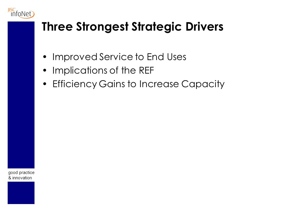 good practice & innovation Three Strongest Strategic Drivers Improved Service to End Uses Implications of the REF Efficiency Gains to Increase Capacity