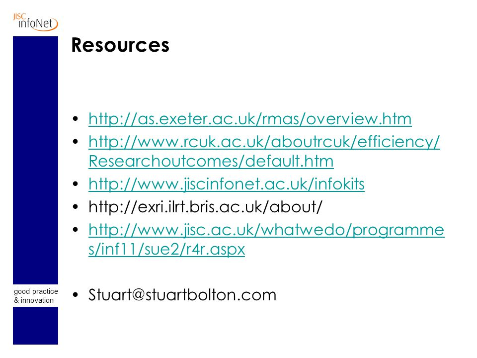good practice & innovation Resources http://as.exeter.ac.uk/rmas/overview.htm http://www.rcuk.ac.uk/aboutrcuk/efficiency/ Researchoutcomes/default.htm