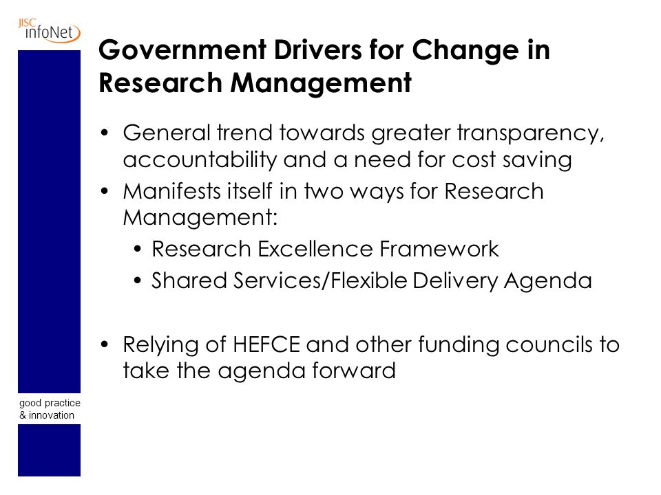 good practice & innovation Government Drivers for Change in Research Management General trend towards greater transparency, accountability and a need for cost saving Manifests itself in two ways for Research Management: Research Excellence Framework Shared Services/Flexible Delivery Agenda Relying of HEFCE and other funding councils to take the agenda forward