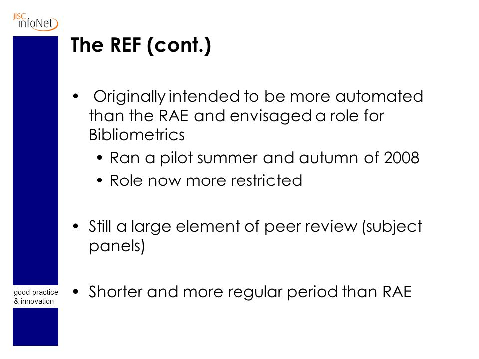 good practice & innovation The REF (cont.) Originally intended to be more automated than the RAE and envisaged a role for Bibliometrics Ran a pilot summer and autumn of 2008 Role now more restricted Still a large element of peer review (subject panels) Shorter and more regular period than RAE