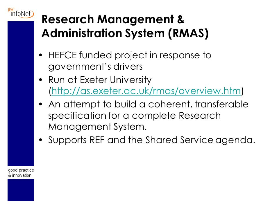 good practice & innovation Research Management & Administration System (RMAS) HEFCE funded project in response to government's drivers Run at Exeter University (http://as.exeter.ac.uk/rmas/overview.htm)http://as.exeter.ac.uk/rmas/overview.htm An attempt to build a coherent, transferable specification for a complete Research Management System.