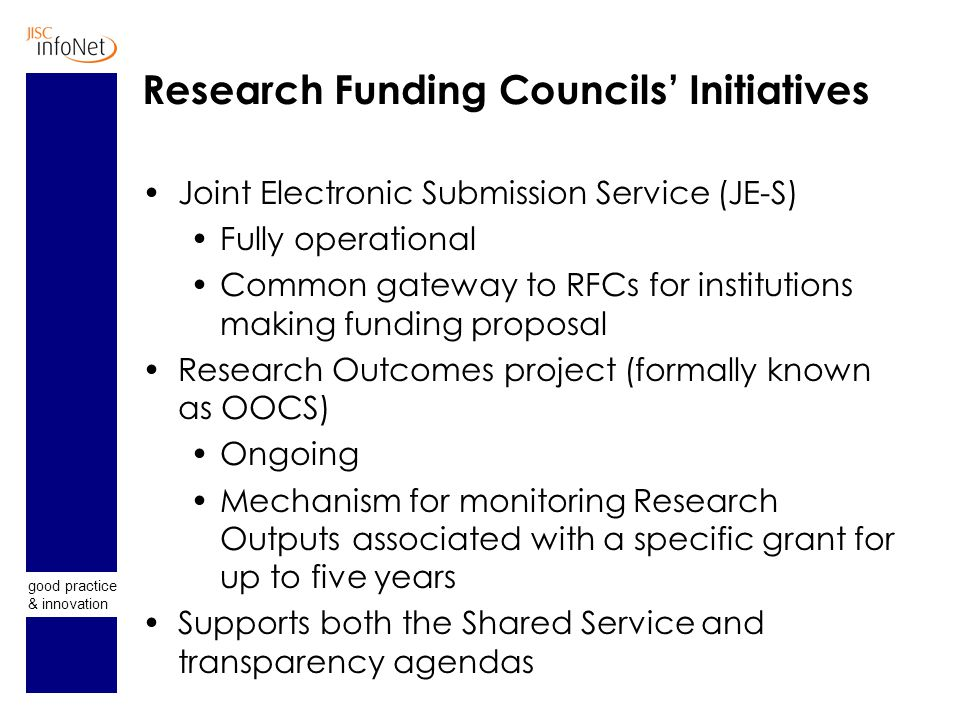 good practice & innovation Research Funding Councils' Initiatives Joint Electronic Submission Service (JE-S) Fully operational Common gateway to RFCs for institutions making funding proposal Research Outcomes project (formally known as OOCS) Ongoing Mechanism for monitoring Research Outputs associated with a specific grant for up to five years Supports both the Shared Service and transparency agendas