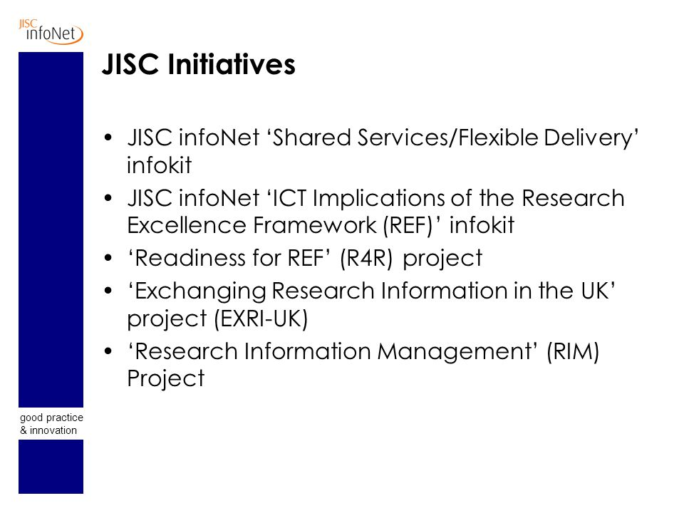 good practice & innovation JISC Initiatives JISC infoNet 'Shared Services/Flexible Delivery' infokit JISC infoNet 'ICT Implications of the Research Excellence Framework (REF)' infokit 'Readiness for REF' (R4R) project 'Exchanging Research Information in the UK' project (EXRI-UK) 'Research Information Management' (RIM) Project
