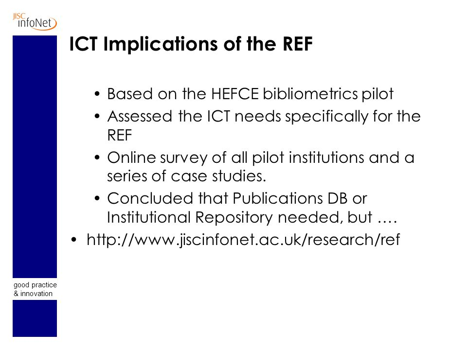 good practice & innovation ICT Implications of the REF Based on the HEFCE bibliometrics pilot Assessed the ICT needs specifically for the REF Online s