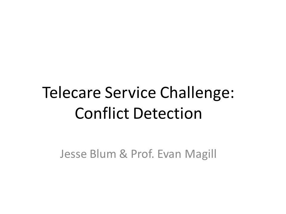Telecare Service Challenge: Conflict Detection Jesse Blum & Prof. Evan Magill