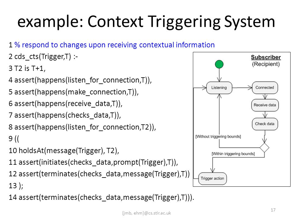 {jmb, ehm}@cs.stir.ac.uk 17 example: Context Triggering System 1 % respond to changes upon receiving contextual information 2 cds_cts(Trigger,T) :- 3 T2 is T+1, 4 assert(happens(listen_for_connection,T)), 5 assert(happens(make_connection,T)), 6 assert(happens(receive_data,T)), 7 assert(happens(checks_data,T)), 8 assert(happens(listen_for_connection,T2)), 9 (( 10 holdsAt(message(Trigger), T2), 11 assert(initiates(checks_data,prompt(Trigger),T)), 12 assert(terminates(checks_data,message(Trigger),T)) 13 ); 14 assert(terminates(checks_data,message(Trigger),T))).